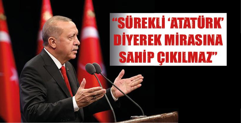 """""""SÜREKLİ 'ATATÜRK' DİYEREK MİRASINA SAHİP ÇIKILMAZ"""""""